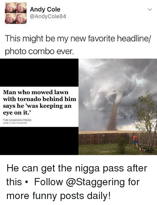 Funny, Tornado, and Canadian: Andy Cole  @Andy Cole 84  This might be my new favorite headline/  photo combo ever.  Man who mowed lawn  with tornado behind him  says he was keeping an  eye on it.'  THE CANADIAN PRESS  JUNE 3, 2017 04:59 PM He can get the nigga pass after this • ➫➫➫ Follow @Staggering for more funny posts daily!