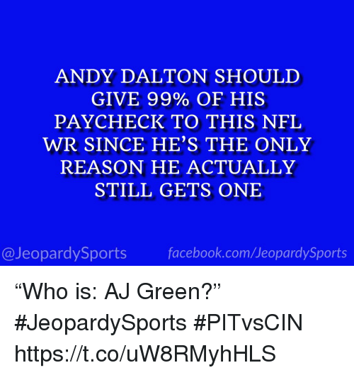 """Nfl, Sports, and Reason: ANDY DALTON SHOULD  GIVE 99% OF HIS  PAYCHECK TO THIS NFL  WR SINCE HE'S THE ONLY  REASON HE ACTUALLY  STILL GETS ONE  @JeopardySportsfacebook.com/JeopardySports """"Who is: AJ Green?"""" #JeopardySports #PITvsCIN https://t.co/uW8RMyhHLS"""