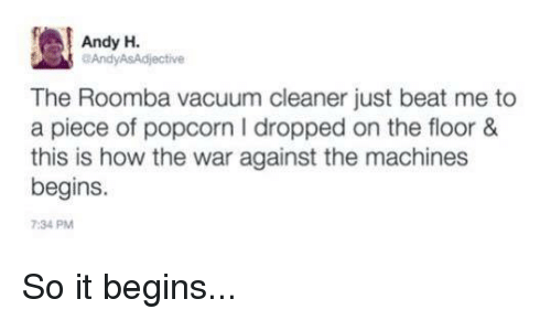 Dank, Roomba, and Vacuum: Andy H.  aAndyASAdjective  The Roomba vacuum cleaner just beat me to  a piece of popcorn I dropped on the floor &  this is how the war against the machines  begins.  7:34 PM So it begins...