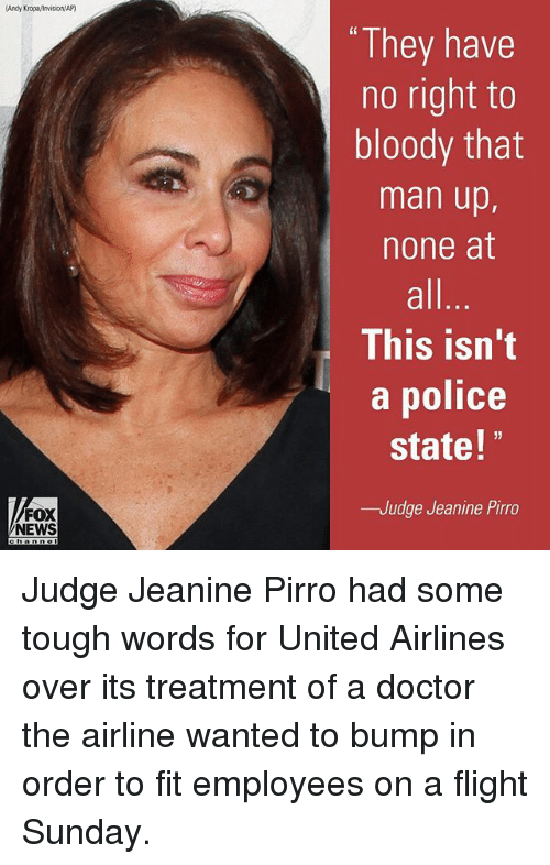 """Doctor, Memes, and News: (Andy KropaMnvision/AP)  FOX  NEWS  """"They have  no right to  bloody that  man up,  none at  This isn't  a police  state!  32  -Judge Jeanine Pirro Judge Jeanine Pirro had some tough words for United Airlines over its treatment of a doctor the airline wanted to bump in order to fit employees on a flight Sunday."""