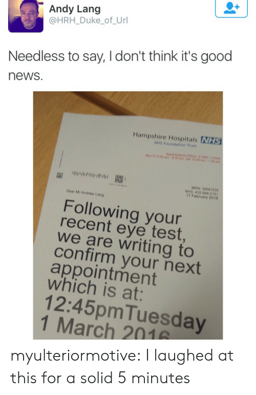 News, Tumblr, and Blog: Andy Lang  @HRH_Duke_of_Url  Needless to say, I don't think it's good  news  Hampshire Hospitals NHS  NHS Foundation Trust  Aepointments Officer 01062 111000  Mon F n 00 am  00 pm.Sat 10.00 am  MRN 30041035  NHS 432 994 2161  17 February 2016  Dear Mr Andrew Lang  Following your  recent eye test  we are writing to  confirm your next  appointment  which is at:  12:45pmTuesday  1 March 2016 myulteriormotive:  I laughed at this for a solid 5 minutes