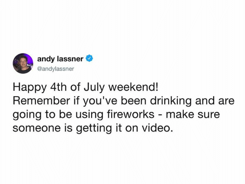 Dank, Drinking, and 4th of July: andy lassner  @andylassner  Happy 4th of July weekend!  Remember if you've been drinking and are  going to be using fireworks - make su  someone is getting it on video