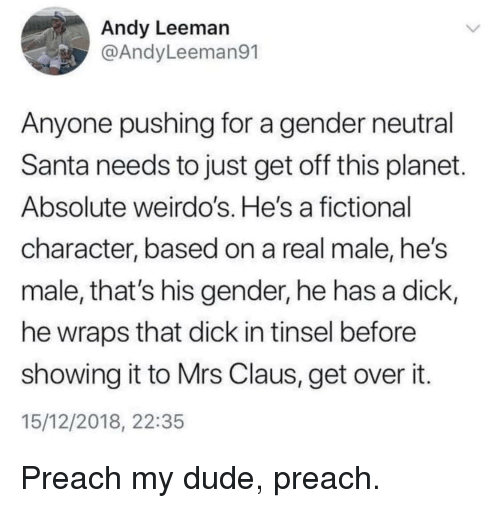 Dude, Preach, and Dick: Andy Leeman  @AndyLeeman91  Anyone pushing for a gender neutral  Santa needs to just get off this planet  Absolute weirdo's. He's a fictional  character, based on a real male, he's  male, that's his gender, he has a dick,  he wraps that dick in tinsel before  showing it to Mrs Claus, get over it  15/12/2018, 22:35 Preach my dude, preach.
