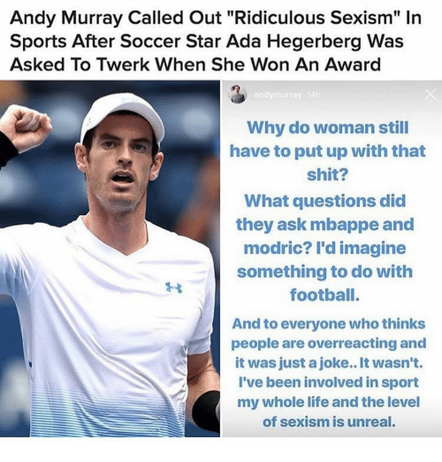 "Life, Memes, and Shit: Andy Murray Called Out ""Ridiculous Sexism"" In  Sports After Soccer Star Ada Hegerberg Was  Asked To Twerk When She Won An Award  andymurray 14  Why do woman still  have to put up with that  shit?  What questions did  they ask mbappe and  modric? l'd imagine  something to do with  footbalI.  And to everyone who thinks  people are overreacting and  it was just a joke.. It wasn't.  I've been involved in sport  my whole life and the level  of sexism is unreal."