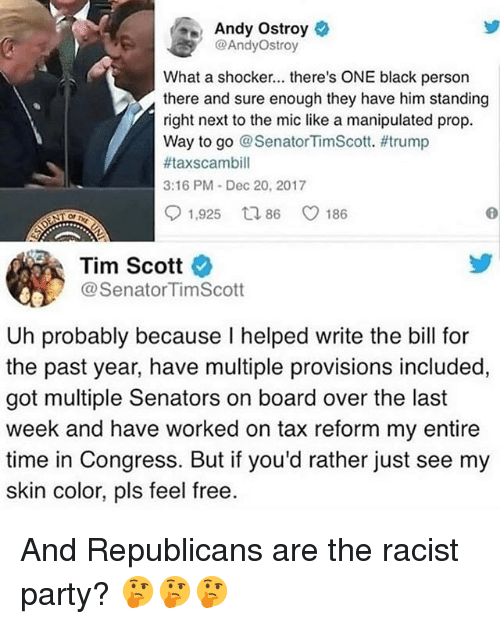 Memes, Party, and Black: Andy Ostroy  @AndyOstroy  What a shocker... there's ONE black persorn  there and sure enough they have him standing  right next to the mic like a manipulated prop.  Way to go @ SenatorTimScott. #trump  #taxscambill  3:16 PM Dec 20, 2017  91,925 ロ86 C 186  OP  Tim Scott  @SenatorTimScott  Uh probably because I helped write the bill for  the past year, have multiple provisions included,  got multiple Senators on board over the last  week and have worked on tax reform my entire  time in Congress. But if you'd rather just see my  skin color, pls feel free. And Republicans are the racist party? 🤔🤔🤔