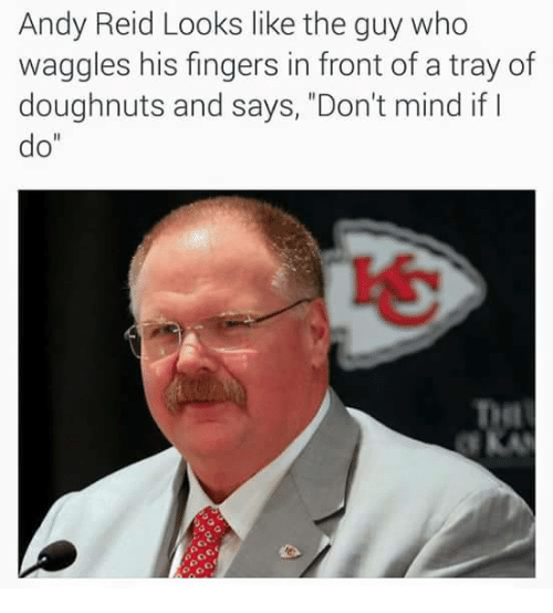 """Andy Reid, Mind, and Who: Andy Reid Looks like the guy who  waggles his fingers in front of a tray of  doughnuts and says, """"Don't mind if I  do""""  IS"""