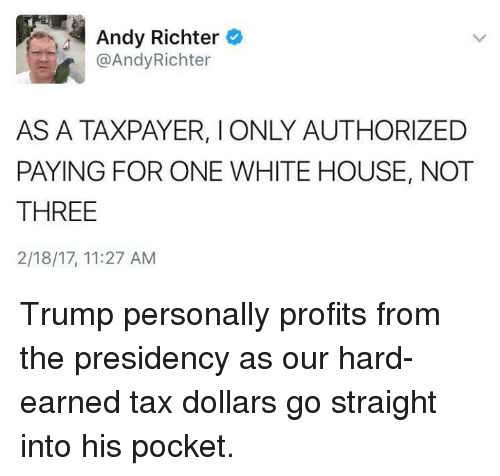 Memes, White House, and House: Andy Richter  @Andy Richter  AS A TAXPAYER, l ONLY AUTHORIZED  PAYING FOR ONE WHITE HOUSE, NOT  THREE  2/18/17, 11:27 AM Trump personally profits from the presidency as our hard-earned tax dollars go straight into his pocket.