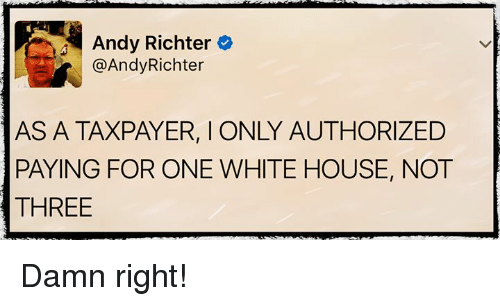 Memes, White House, and House: Andy Richter  @Andy Richter  PAYING FOR ONE WHITE HOUSE, NOT  THREE Damn right!