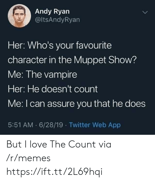 Love, Memes, and Twitter: Andy Ryan  @ltsAndyRyan  Her: Who's your favourite  character in the Muppet Show?  Me: The vampire  Her: He doesn't count  Me: I can assure you that he does  5:51 AM 6/28/19 Twitter Web App But I love The Count via /r/memes https://ift.tt/2L69hqi