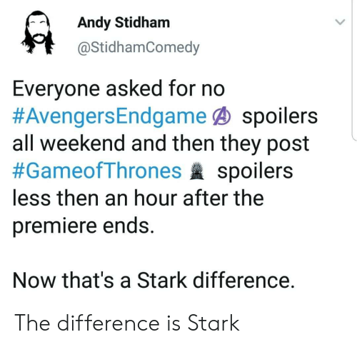 Gameofthrones, Weekend, and All: Andy Stidham  @StidhamComedy  Everyone asked for no  #AvengersEndgame@ spoilers  all weekend and then they post  #GameofThrones spoilers  less then an hour after the  premiere ends.  Now that's a Stark difference. The difference is Stark
