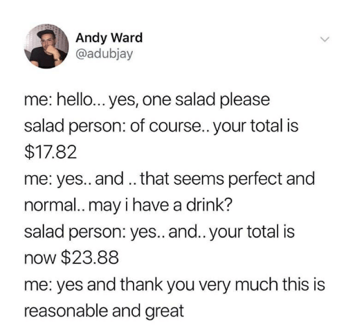 Hello, Thank You, and Yes: Andy Ward  @adubjay  me: hello... yes, one salad please  salad person: of course.. your total is  $17.82  me: yes.. and.. that seems perfect and  normal.. may i have a drink?  salad person: yes.. and.. your total is  now $23.88  me: yes and thank you very much this is  reasonable and great