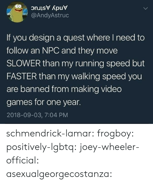 Tumblr, Video Games, and Blog: @AndyAstruc  If you design a quest where I need to  follow an NPC and they move  SLOWER than my running speed but  FASTER than my walking speed you  are banned from making video  games for one year.  2018-09-03, 7:04 PM schmendrick-lamar:  frogboy:  positively-lgbtq:  joey-wheeler-official:  asexualgeorgecostanza: