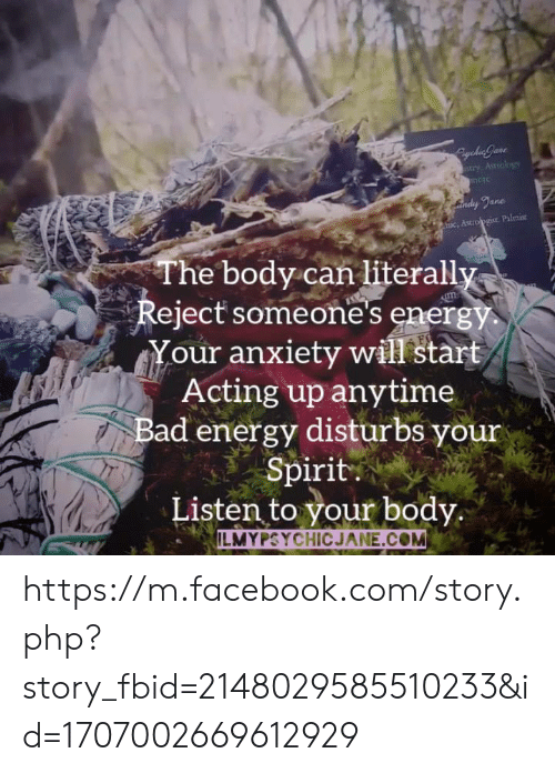 Bad, Energy, and Facebook: ane  c, Asio pgist. Palmise  The body can literall  Reject someone's energy  our anxiety will start  Acting up anytime  Bad energy disturbs your  Spirit  Listen to your body  ILMYPSYCHICJANE.COM https://m.facebook.com/story.php?story_fbid=2148029585510233&id=1707002669612929
