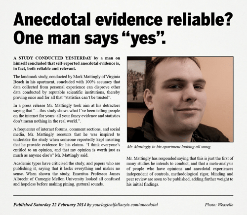 "Anaconda, Confused, and Internet: Aneccotal evidence reliable?  One man says ""yes""  A STUDY CONDUCTED YESTERDAY by a man on  himself concluded that self-reported anecdotal evidence is,  in fact, both reliable and relevant.  The landmark study, conducted by Mark Mattingly of Virginia  Beach in his apartment, concluded with 100% accuracy that  data collected from personal experience can disprove other  data conducted by reputable scientific institutions, thereby  proving once and for all that ""statistics can't be trusted""  In a press release Mr. Mattingly took aim at his detractors  saying that ""...this study shows what I've been telling people  on the internet for years: all your fancy evidence and statistics  don't mean nothing in the real world.  A frequenter of internet forums, comment sections, and social  media, Mr. Mattingly recounts that he was inspired to  undertake the study when someone reportedly kept insisting  that he provide evidence for his claims. ""I think everyone's  entitled to an opinion, and that my opinion is worth just as  much as anyone else's"" Mr. Matingly said.  Mr: Mattingly in his apartment looking all smug.  Academic types have criticised the study, and papers who are  publishing it, saying that it lacks everything and makes no  sense. When shown the study, Emeritus Professor James  Albrecht of Carnegie Mellon University looked all confused  and hopeless before making pining, guttural sounds.  Mr. Mattingly has responded saying that this is just the first of  many studies he intends to conduct, and that a meta-analysis  of people who have opinions and anecdotal experiences  independent of controls, methodological rigor, blinding and  peer review are soon to be published, adding further weight to  his initial findings.  Published Saturday 22 February 2014 by yourlogicalfallacyis.com/anecdotal  Photo: Weasello"