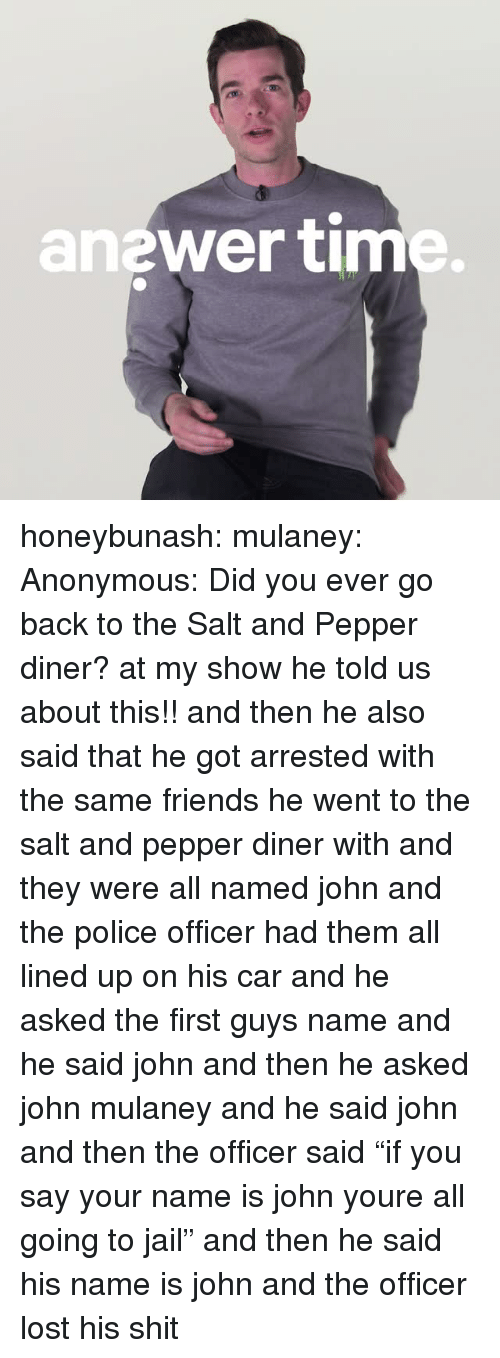 "Friends, Jail, and Police: anewer tim honeybunash:  mulaney: Anonymous: Did you ever go back to the Salt and Pepper diner? at my show he told us about this!! and then he also said that he got arrested with the same friends he went to the salt and pepper diner with and they were all named john and the police officer had them all lined up on his car and he asked the first guys name and he said john and then he asked john mulaney and he said john and then the officer said ""if you say your name is john youre all going to jail"" and then he said his name is john and the officer lost his shit"