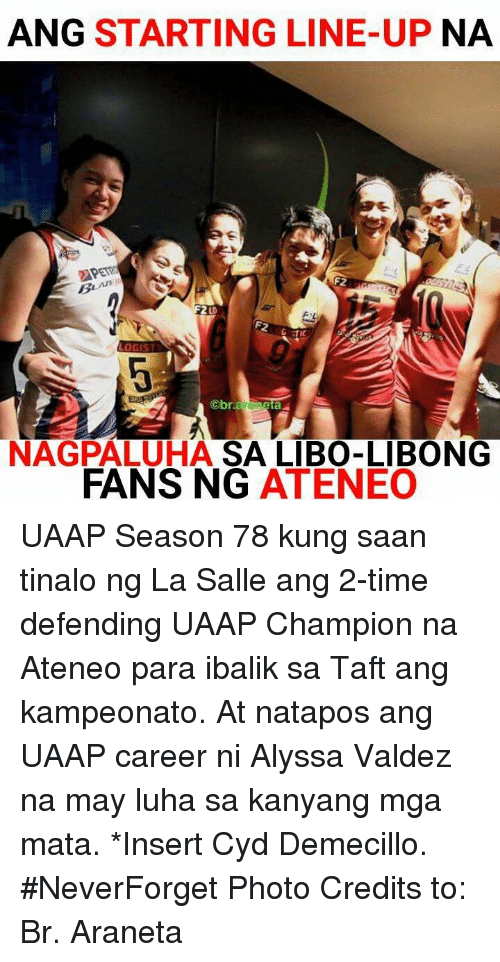Time, Volleyball, and Filipino (Language): ANG STARTING LINE-UP NA  PETR  F2  2 LO  TiC  NAGPALUHA SA LIBO-LIBONG  FANS NG ATENEO UAAP Season 78 kung saan tinalo ng La Salle ang 2-time defending UAAP Champion na Ateneo para ibalik sa Taft ang kampeonato. At natapos ang UAAP career ni Alyssa Valdez na may luha sa kanyang mga mata. *Insert Cyd Demecillo. #NeverForget  Photo Credits to: Br. Araneta