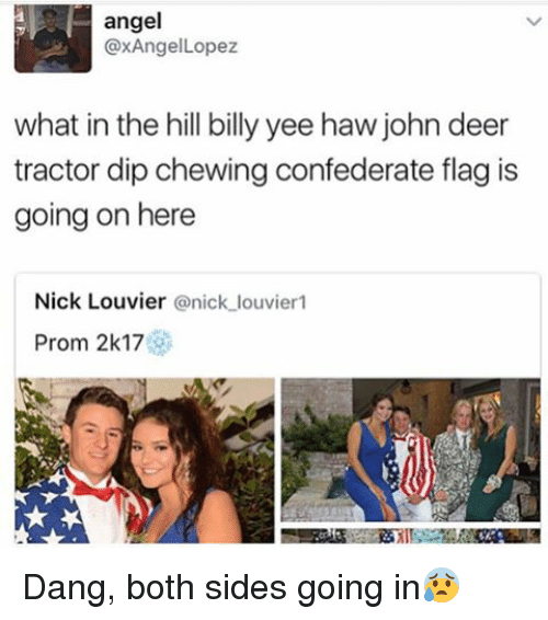 Confederate Flag, Deer, and Memes: angel  axAngelLopez  what in the hill billy yee haw john deer  tractor dip chewing confederate flag is  going on here  Nick Louvier  @nick louvier1  Prom 2k17 Dang, both sides going in😰