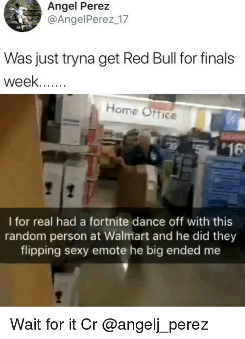 Finals, Memes, and Red Bull: Angel Perez  @AngelPerez 17  Was just tryna get Red Bull for finals  week..  Home Ofice  $16  I for real had a fortnite dance off with this  random person at Walmart and he did they  flipping sexy emote he big ended me Wait for it Cr @angelj_perez