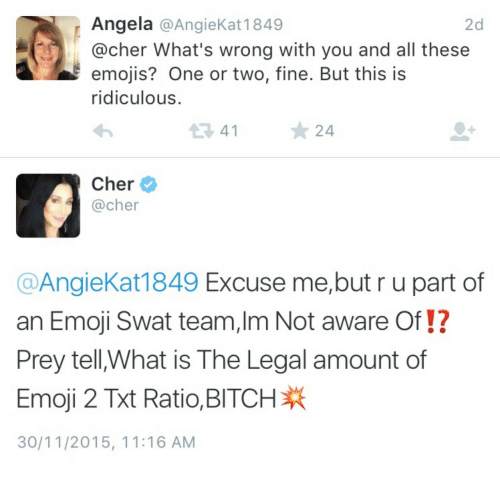 Bitch, Cher, and Emoji: Angela @AngieKat 1849  @cher What's wrong with you and all these  emojis? One or two, fine. But this is  ridiculous  2d  34124  Cher  @cher  @AngieKat1849 Excuse me,but r u part of  an Emoji Swat team,Im Not aware Of!?  Prey tell,What is The Legal amount of  Emoji 2 Ratio. BITCH  30/11/2015, 11:16 AM