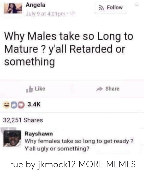 Dank, Memes, and Retarded: Angela  July 9 at 4:01pm  a Follow  Why Males take so Long to  Mature ? y'all Retarded or  something  Like  Share  3.4K  32,251 Shares  Rayshawn  Why females take so long to get ready?  Yall ugly or something? True by jkmock12 MORE MEMES