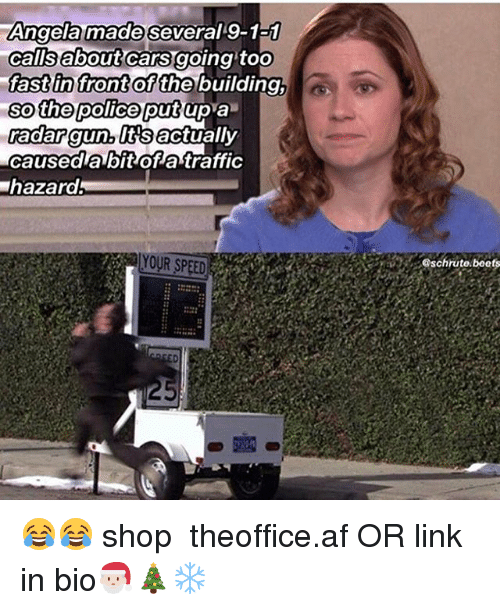 Af, Cars, and Memes: Angela made several 9-1a1  calisabout cars going toO  fast in front  so the police putup a  adar gun, lttsactually  caused a bit of atraffic  hazard  of the building,  YOUR SPEED  schrute.beets 😂😂 shop ➵ theoffice.af OR link in bio🎅🏻🎄❄️