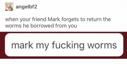 Fucking, Worms, and Friend: angelbf2  when your friend Mark forgets to return the  worms he borrowed from you  mark my fucking worms
