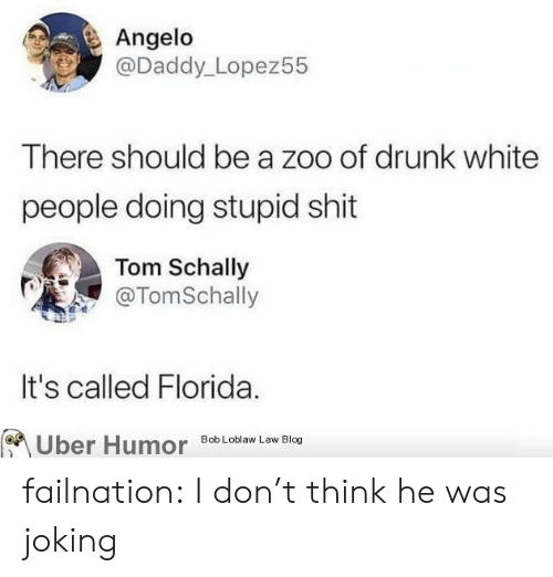 Drunk, Shit, and Tumblr: Angelo  @Daddy_Lopez55  There should be a zoo of drunk white  people doing stupid shit  Tom Schally  @TomSchally  It's called Florida.  Uber Humor  Bob Loblaw Law Blog failnation:  I don't think he was joking