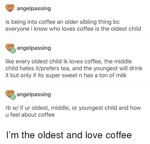 Love, Coffee, and The Middle: angelpassing  is being into coffee an older sibling thing bc  everyone i know who loves coffee is the oldest child  angelpassing  like every oldest child ik loves coffee, the middle  child hates it/prefers tea, and the youngest will drink  it but only if its super sweet n has a ton of milk  angelpassing  rb w/ if ur oldest, middle, or youngest child and how  u feel about coffee I'm the oldest and love coffee