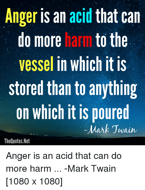 Mark Twain, QuotesPorn, and Net: Anger is an acid that can  do more harm to the  vessel in which it is  stored than to anything  on which it is poured  0  Mark Jwain  TheQuotes.Net