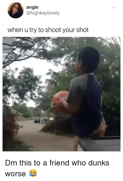Memes, 🤖, and Who: angie  @highkeylovely  when u try to shoot vour shot Dm this to a friend who dunks worse 😂