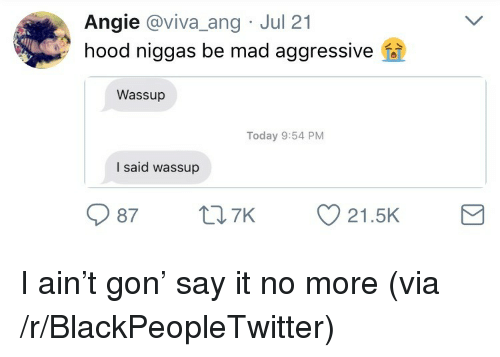 Blackpeopletwitter, Say It, and Today: Angie @viva_ang Jul 21  hood niggas be mad aggressive  Wassup  Today 9:54 PM  I said wassup  9987  7K  21.5K <p>I ain't gon' say it no more (via /r/BlackPeopleTwitter)</p>