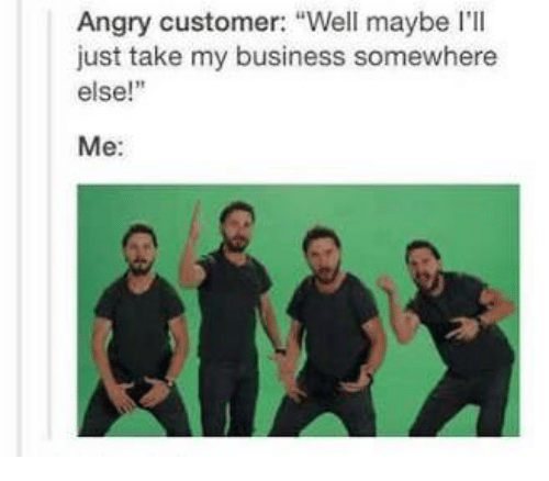 """Business, Angry, and Somewhere: Angry customer: """"Well maybe I'll  just take my business somewhere  else!""""  Me:"""