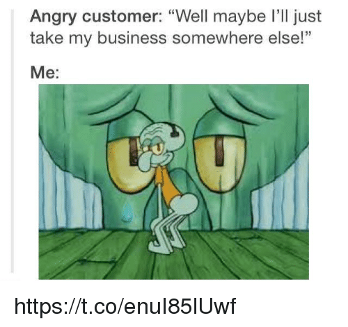 "Business, Angry, and Somewhere: Angry customer: ""Well maybe I'll just  take my business somewhere else!  Me: https://t.co/enuI85lUwf"