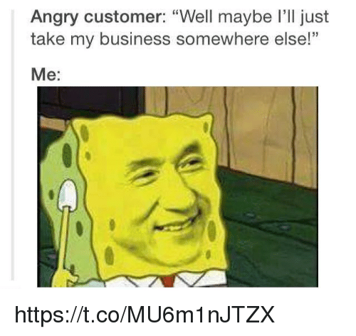 "Business, Angry, and Somewhere: Angry customer: ""Well maybe I'll just  take my business somewhere else!  Me: https://t.co/MU6m1nJTZX"