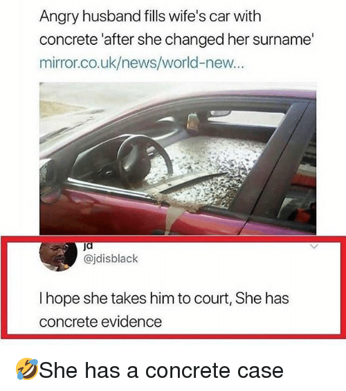 Memes, News, and World: Angry husband fills wife's car with  concrete 'after she changed her surname  miror.co.uk/news/world-new.  @jdisblack  I hope she takes him to court, She has  concrete evidence 🤣She has a concrete case