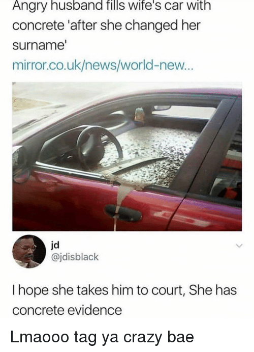 Bae, Crazy, and Funny: Angry husband fills wife's car with  concrete 'after she changed her  surname  mirror.co.uk/news/world-new  jd  @jdisblack  I hope she takes him to court, She has  concrete evidence Lmaooo tag ya crazy bae