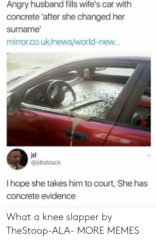 Dank, Memes, and News: Angry husband fills wife's car with  concrete 'after she changed her  surname  mirror.co.uk/news/world-new...  jd  @jdisblack  I hope she takes him to court, She has  concrete evidence What a knee slapper by TheStoop-ALA- MORE MEMES