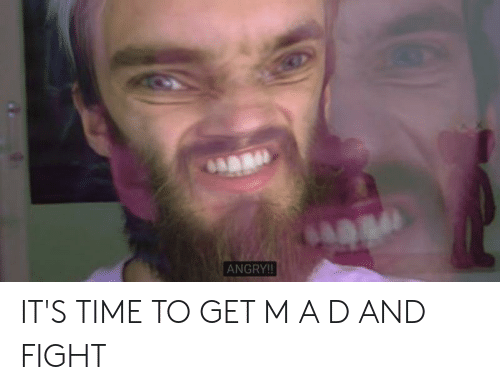 ANGRY!! IT'S TIME TO GET M a D AND FIGHT   Time Meme on ME ME