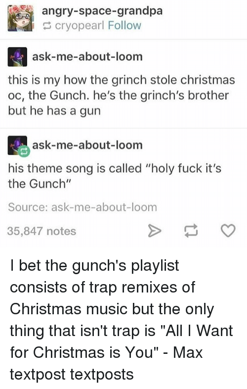 """All I Want for Christmas Is You, Christmas, and Fucking: angry-space-grandpa  cryopearl Follow  ask-me-about-loom  this is my how the grinch stole christmas  oc, the Gunch. he's the grinch's brother  but he has a gun  ask-me-about-loom  his theme song is called """"holy fuck it's  the Gunch""""  Source: ask-me-about-loom  35,847 notes I bet the gunch's playlist consists of trap remixes of Christmas music but the only thing that isn't trap is """"All I Want for Christmas is You"""" - Max textpost textposts"""