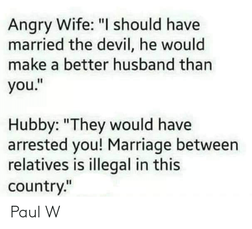 "Marriage, Memes, and Devil: Angry Wife: ""I should have  married the devil, he would  make a better husband than  you.""  by: ""They would have  arrested you! Marriage between  relatives is illegal in this  country."" Paul W"