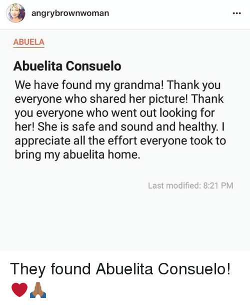 Grandma, Memes, and Thank You: angrybrownwoman  ABUELA  Abuelita Consuelo  We have found my grandma! Thank you  everyone who shared her picture! Thank  you everyone who went out looking for  her! She is safe and sound and healthy. I  appreciate all the effort everyone took to  bring my abuelita home.  Last modified: 8:21 PM They found Abuelita Consuelo! ❤️🙏🏾
