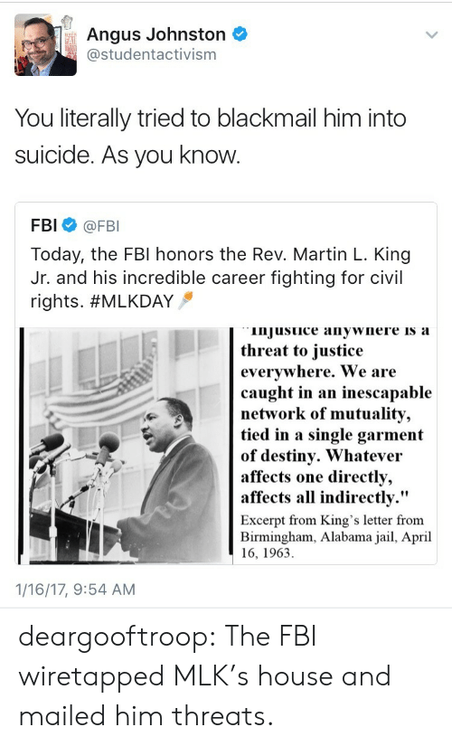 "Destiny, Fbi, and Jail: Angus Johnston  studentactivism  FAI  You literally tried to blackmail him into  suicide. As you know  FBI @FBI  Today, the FBl honors the Rev. Martin L. King  Jr. and his incredible career fighting for civil  rights. #MLKDAY  injusuice anywnere is a  threat to iustice  evervwhere. We are  caught in an inescapable  network of mutuality,  tied in a single garment  of destiny. Whatevei  affects  affects all indirectly.""  one directly,  Excerpt from King's letter from  Birmingham, Alabama jail, April  16, 1963  1/16/17, 9:54 AM deargooftroop: The FBI wiretapped MLK's house and mailed him threats."