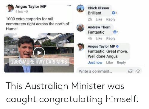 Facepalm, Brilliant, and Australian: Angus Taylor MP  4 hrs  Chick Olsson  Brilliant 02  2h Like Reply  Andrew Thorn  Fantastic 1  4h Like Reply  1000 extra carparks for rail  commuters right across the north of  Hume!  Angus Taylor MP O  Fantastic. Great move.  Well done Angus  Just now Like Reply  1000 MORE RWY CARPARKS  Write a comment... This Australian Minister was caught congratulating himself.