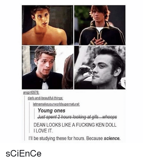 Fucking, Ken, and Memes: anigirlo976  Young ones  dustspent 2h  wheeps  DEAN LOOKS LIKE A FUCKING KEN DOLL  ILOVE IT  Ill be studying these for  I'll be studying these for hours. Because science. sCiEnCe
