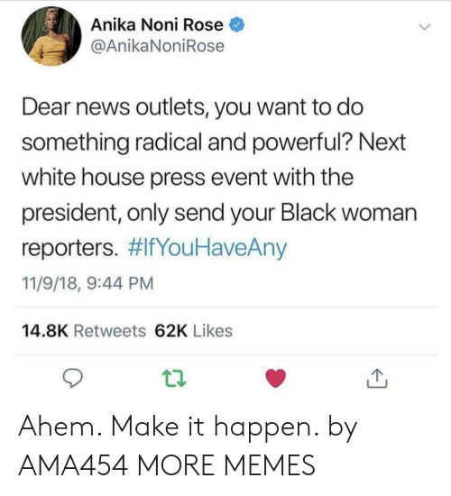 Dank, Memes, and News: Anika Noni Rose  @AnikaNoniRose  Dear news outlets, you want to do  something radical and powerful? Next  white house press event with the  president, only send your Black woman  reporters. #lfYouHaveAny  11/9/18, 9:44 PM  14.8K Retweets 62K Likes Ahem. Make it happen. by AMA454 MORE MEMES