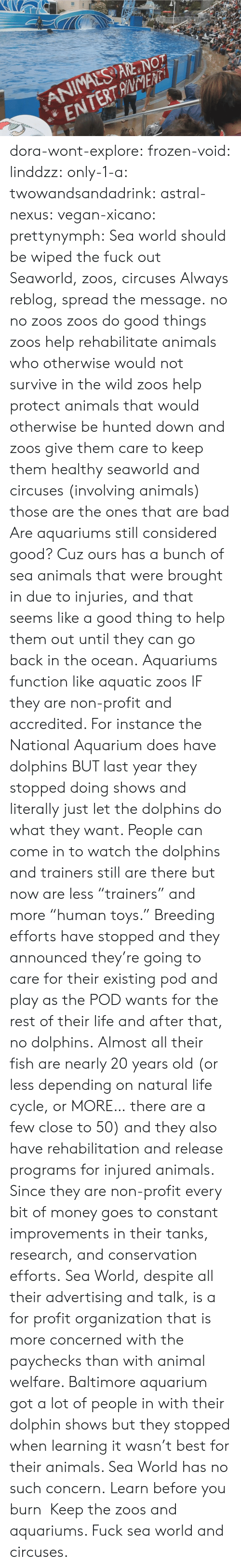 """Animals, Bad, and Frozen: ANIMALS ARE NOT  ENTERTANENTi dora-wont-explore:   frozen-void:  linddzz:  only-1-a:  twowandsandadrink:  astral-nexus:  vegan-xicano:  prettynymph:  Sea world should be wiped the fuck out  Seaworld, zoos, circuses  Always reblog, spread the message.  no no zoos zoos do good things zoos help rehabilitate animals who otherwise would not survive in the wild zoos help protect animals that would otherwise be hunted down and zoos give them care to keep them healthy seaworld and circuses (involving animals) those are the ones that are bad  Are aquariums still considered good? Cuz ours has a bunch of sea animals that were brought in due to injuries, and that seems like a good thing to help them out until they can go back in the ocean.  Aquariums function like aquatic zoos IF they are non-profit and accredited. For instance the National Aquarium does have dolphins BUT last year they stopped doing shows and literally just let the dolphins do what they want. People can come in to watch the dolphins and trainers still are there but now are less """"trainers"""" and more """"human toys."""" Breeding efforts have stopped and they announced they're going to care for their existing pod and play as the POD wants for the rest of their life and after that, no dolphins. Almost all their fish are nearly 20 years old (or less depending on natural life cycle, or MORE… there are a few close to 50) and they also have rehabilitation and release programs for injured animals. Since they are non-profit every bit of money goes to constant improvements in their tanks, research, and conservation efforts. Sea World, despite all their advertising and talk, is a for profit organization that is more concerned with the paychecks than with animal welfare. Baltimore aquarium got a lot of people in with their dolphin shows but they stopped when learning it wasn't best for their animals. Sea World has no such concern.  Learn before you burn  Keep the zoos and aquariums. Fuck sea world and ci"""