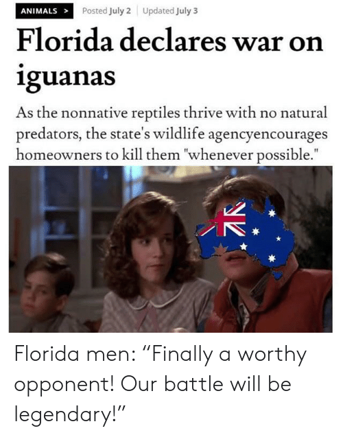 """Animals, Florida, and History: ANIMALS  Posted July 2  Updated July 3  Florida declares war on  iguanas  As the nonnative reptiles thrive with no natural  predators, the state's wildlife agencyencourages  homeowners to kill them """"whenever possible."""" Florida men: """"Finally a worthy opponent! Our battle will be legendary!"""""""