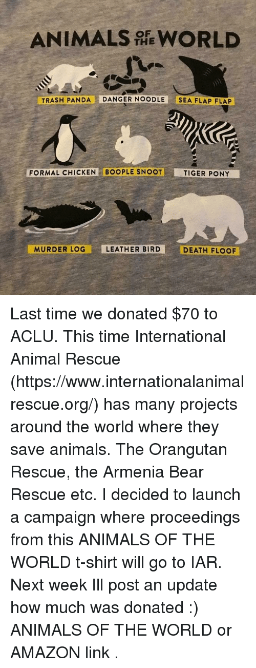 Amazon, Animals, and Trash: ANIMALS WORLD  THE  TRASH PANDA DANGER NOODLE SEA FLAP FLAP  FORMAL CHICKEN BOOPLE SNOOT  TIGER PONY  MURDER LOG  LEATHER BIRD  DEATH FLOOF Last time we donated $70 to ACLU. This time International Animal Rescue (https://www.internationalanimalrescue.org/) has many projects around the world where they save animals. The Orangutan Rescue, the Armenia Bear Rescue etc.  I decided to launch a campaign where proceedings from  this ANIMALS OF THE WORLD  t-shirt will go to IAR.  Next week Ill post an update how much was donated :)   ANIMALS OF THE WORLD  or  AMAZON link .