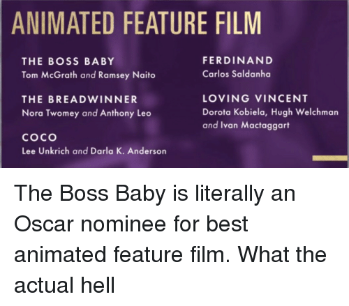 CoCo, Darla, and Best: ANIMATED FEATURE FILM  FERDINAND  Carlos Saldanha  THE BOSS BABY  Tom McGrath and Ramsey Naito  THE BREADWINNER  Nora Twomey and Anthony Leo  coco  Lee Unkrich and Darla K. Anderson  LOVING VINCENT  Dorota Kobiela, Hugh Welchman  and Ivan Mactaggart <p>The Boss Baby is literally an Oscar nominee for best animated feature film. What the actual hell</p>