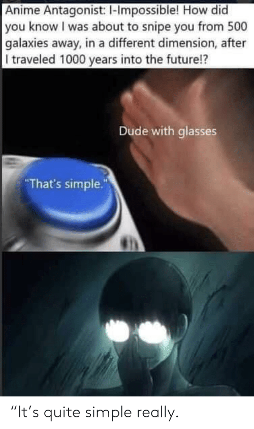 """Anime, Dude, and Future: Anime Antagonist: I-Impossible! How did  you know I was about to snipe you from 500  galaxies away, in a different dimension, after  I traveled 1000 years into the future!?  Dude with glasses  That's simple."""" """"It's quite simple really."""